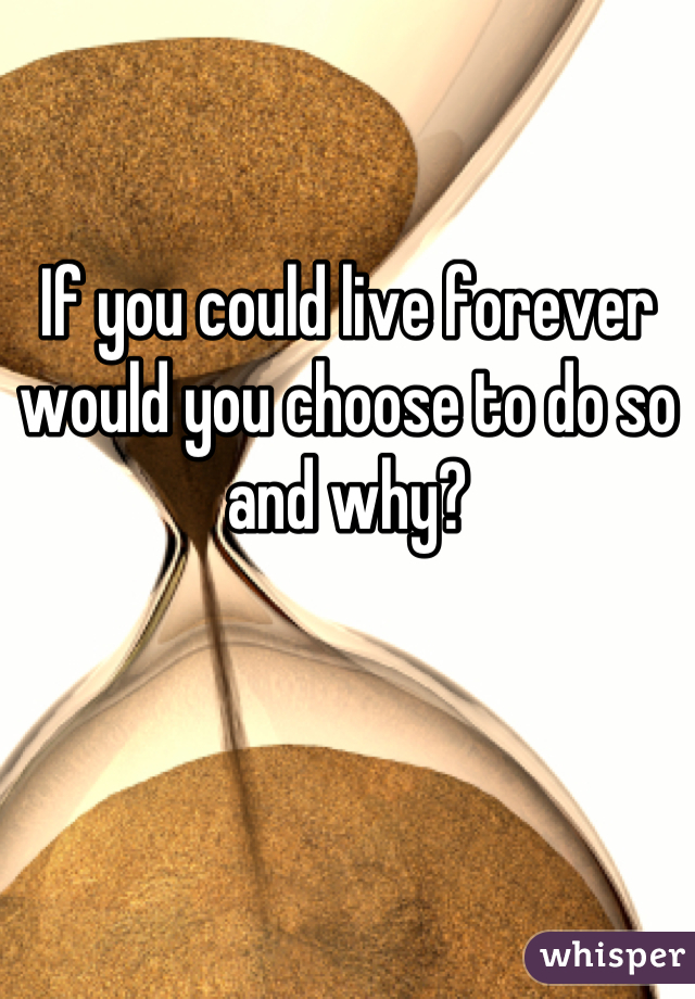 If you could live forever would you choose to do so and why?