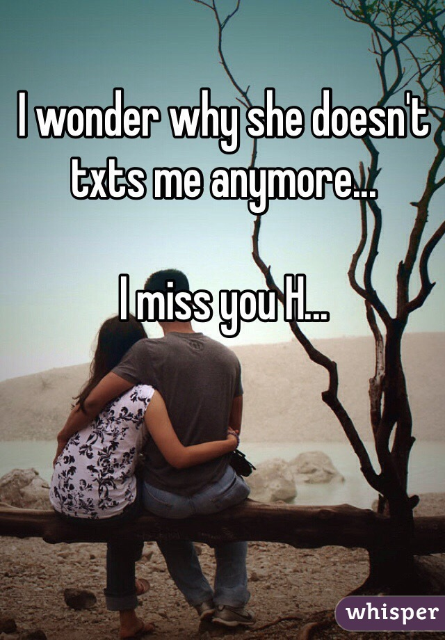 I wonder why she doesn't txts me anymore...  I miss you H...