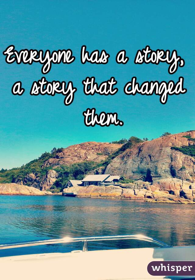 Everyone has a story,  a story that changed them.