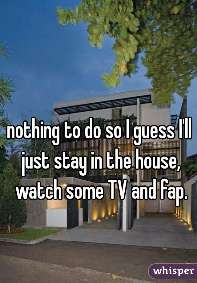 nothing to do so I guess I'll just stay in the house, watch some TV and fap.