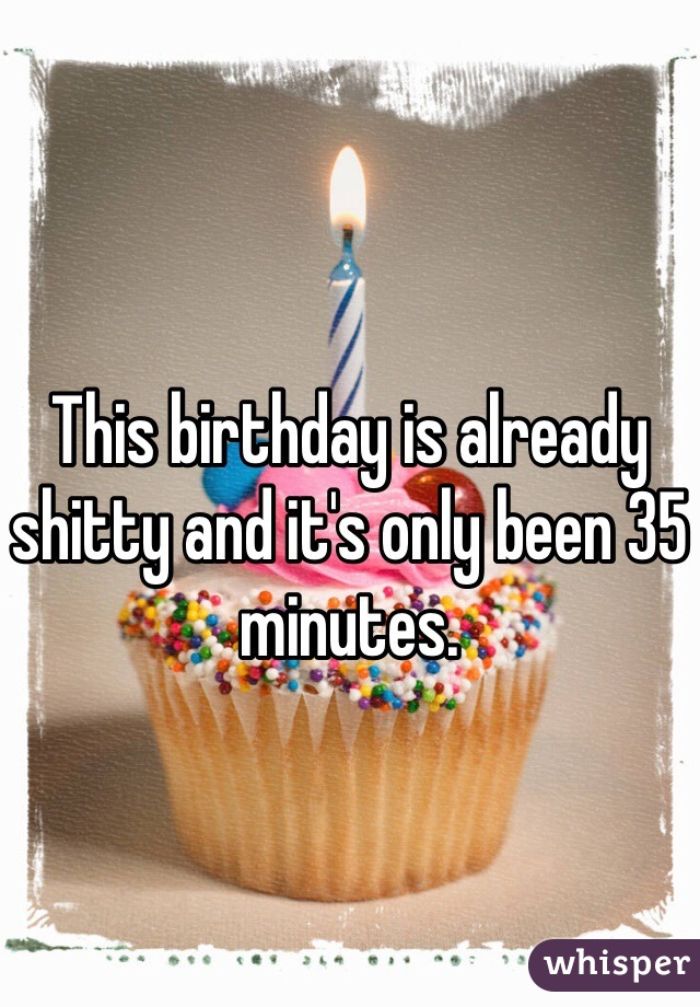 This birthday is already shitty and it's only been 35 minutes.