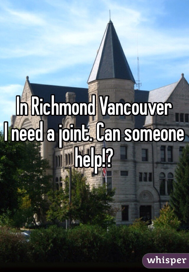 In Richmond Vancouver I need a joint. Can someone help!?
