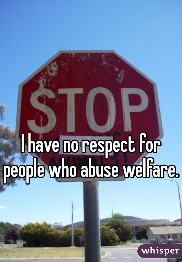 I have no respect for people who abuse welfare.