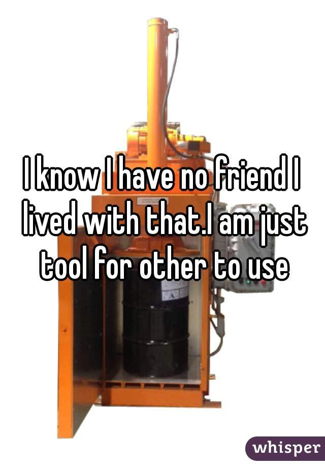 I know I have no friend I lived with that.I am just tool for other to use