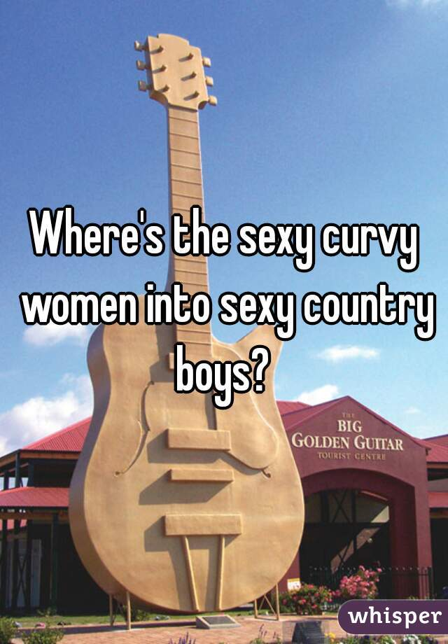 Where's the sexy curvy women into sexy country boys?