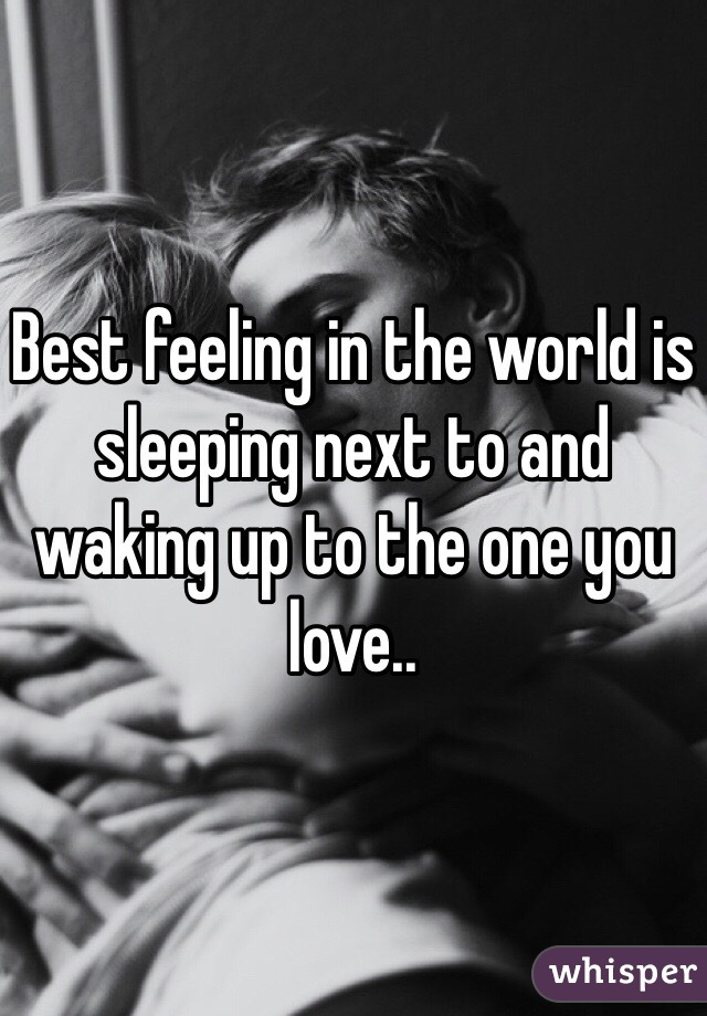 Best feeling in the world is sleeping next to and waking up to the one you love..