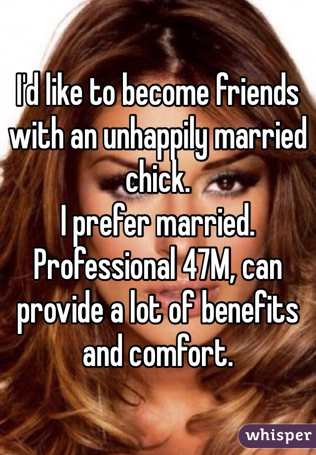 I'd like to become friends with an unhappily married chick.  I prefer married. Professional 47M, can provide a lot of benefits and comfort.