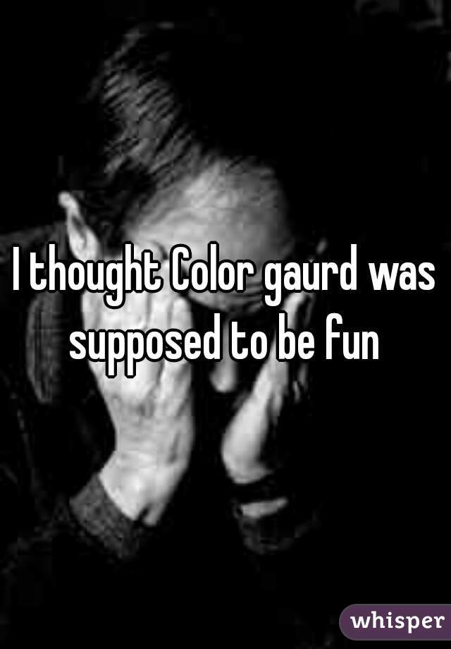 I thought Color gaurd was supposed to be fun