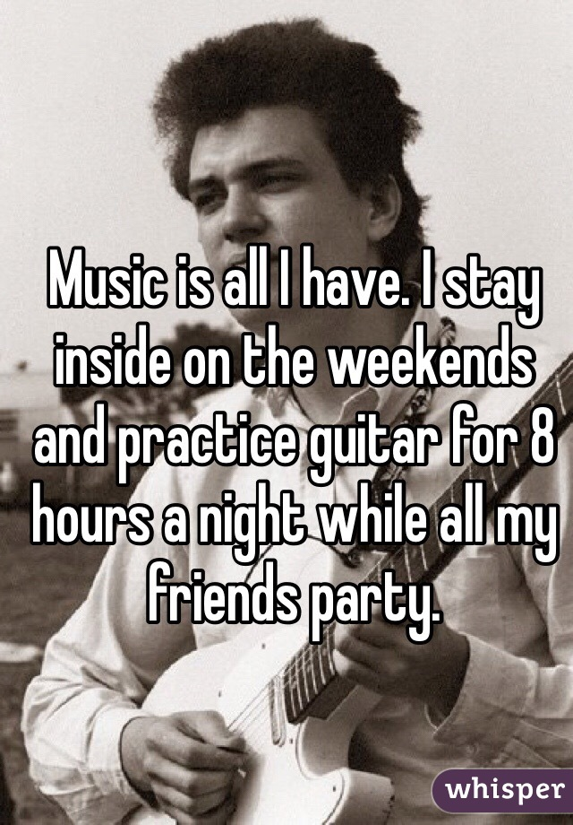 Music is all I have. I stay inside on the weekends and practice guitar for 8 hours a night while all my friends party.