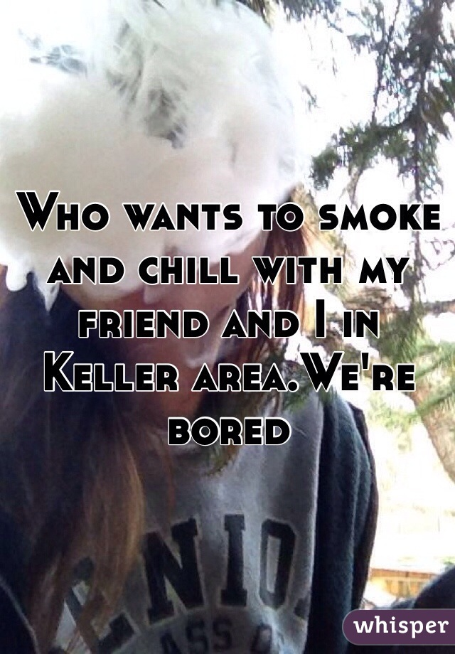 Who wants to smoke and chill with my friend and I in Keller area.We're bored