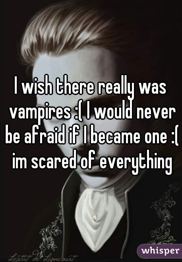 I wish there really was vampires :( I would never be afraid if I became one :( im scared of everything