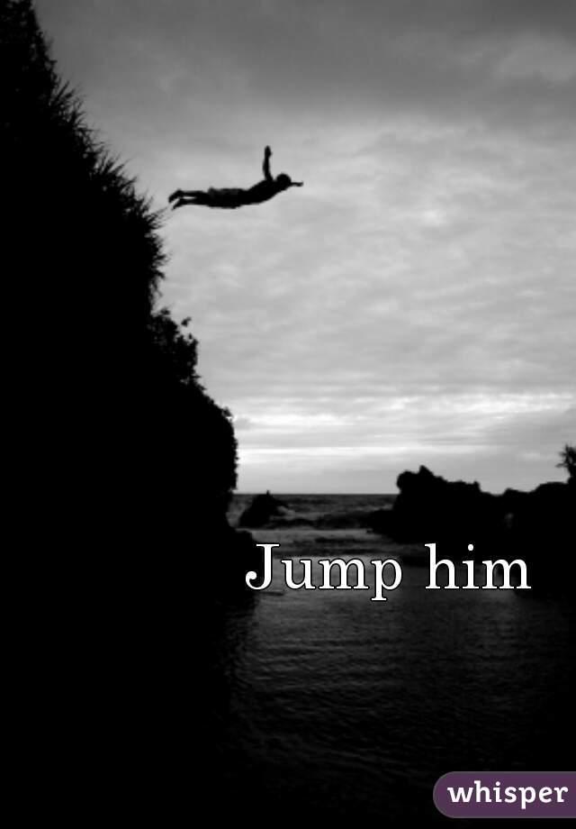 Jump him
