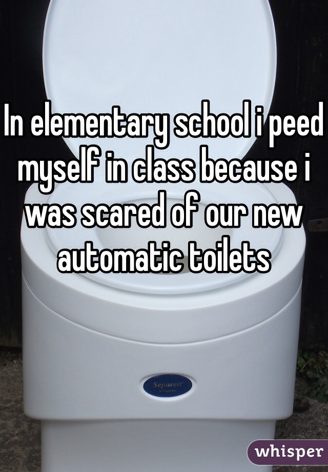 In elementary school i peed myself in class because i was scared of our new automatic toilets