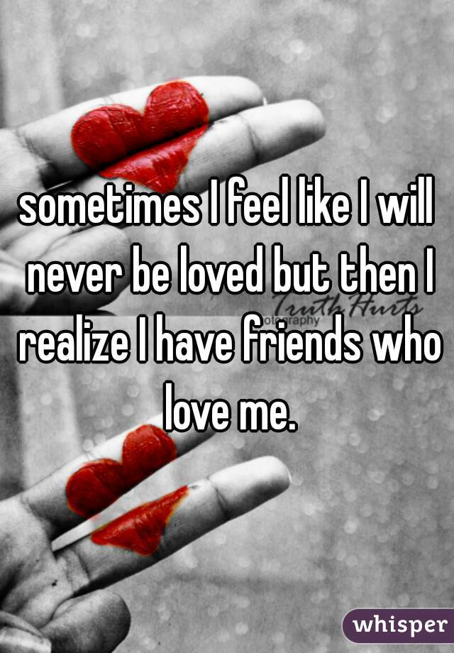 sometimes I feel like I will never be loved but then I realize I have friends who love me.