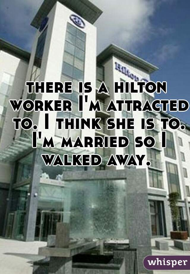 there is a hilton worker I'm attracted to. I think she is to. I'm married so I walked away.