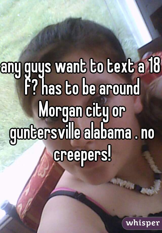 any guys want to text a 18 f? has to be around Morgan city or guntersville alabama . no creepers!