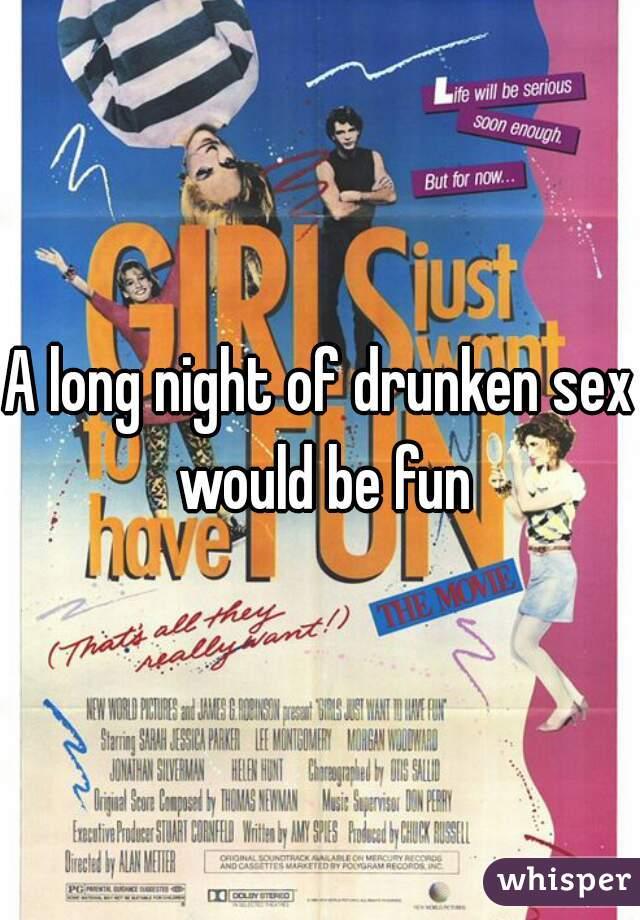 A long night of drunken sex would be fun