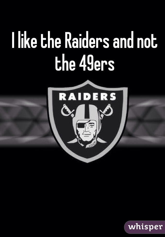 I like the Raiders and not the 49ers