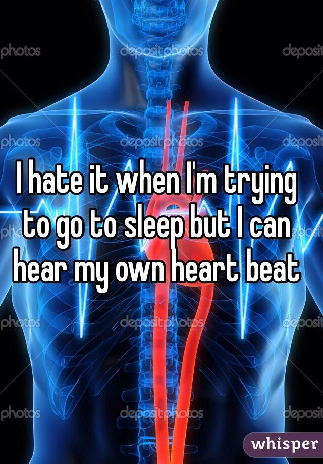 I hate it when I'm trying to go to sleep but I can hear my own heart beat