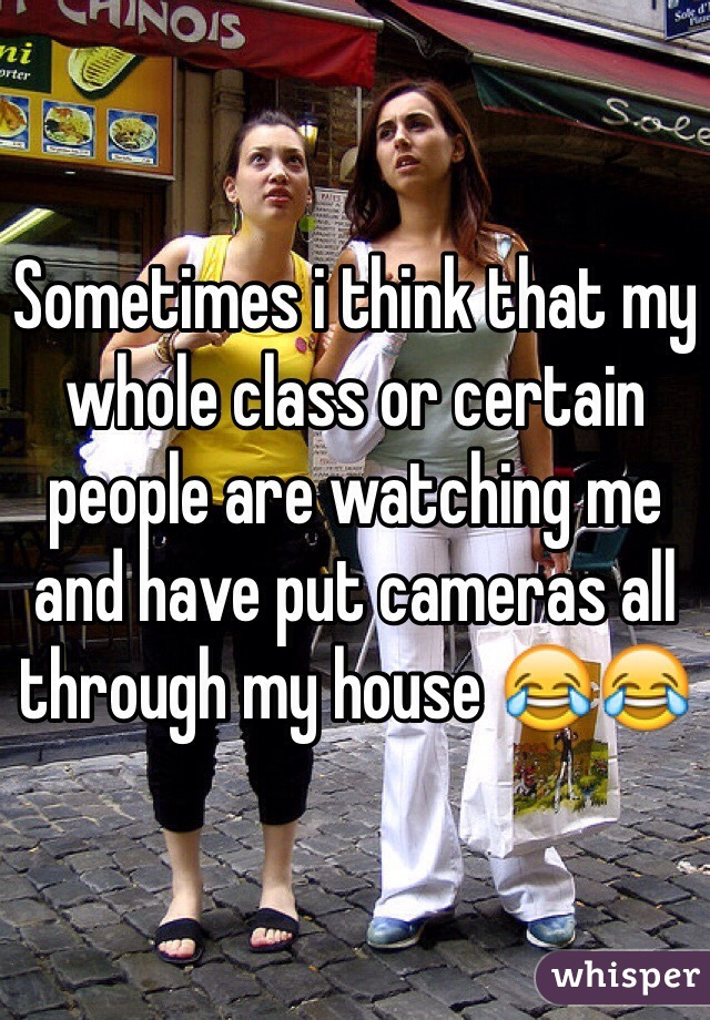 Sometimes i think that my whole class or certain people are watching me and have put cameras all through my house 😂😂