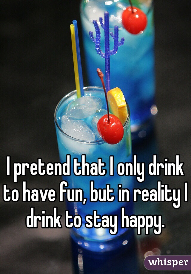 I pretend that I only drink to have fun, but in reality I drink to stay happy.