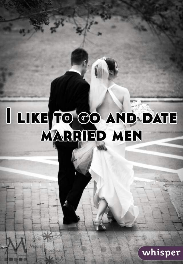 I like to go and date married men