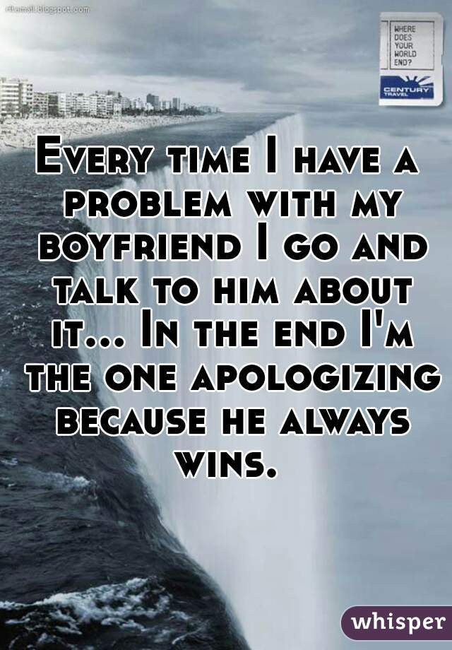 Every time I have a problem with my boyfriend I go and talk to him about it... In the end I'm the one apologizing because he always wins.