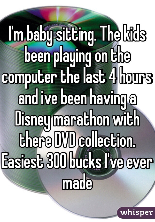I'm baby sitting. The kids been playing on the computer the last 4 hours and ive been having a Disney marathon with there DVD collection. Easiest 300 bucks I've ever made