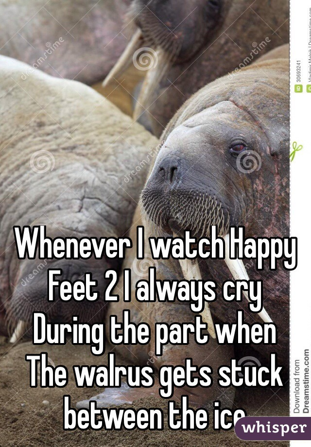 Whenever I watch Happy  Feet 2 I always cry  During the part when  The walrus gets stuck between the ice