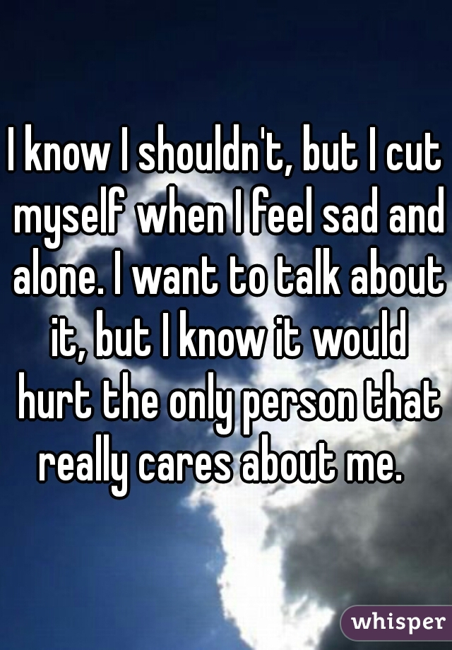 I know I shouldn't, but I cut myself when I feel sad and alone. I want to talk about it, but I know it would hurt the only person that really cares about me.
