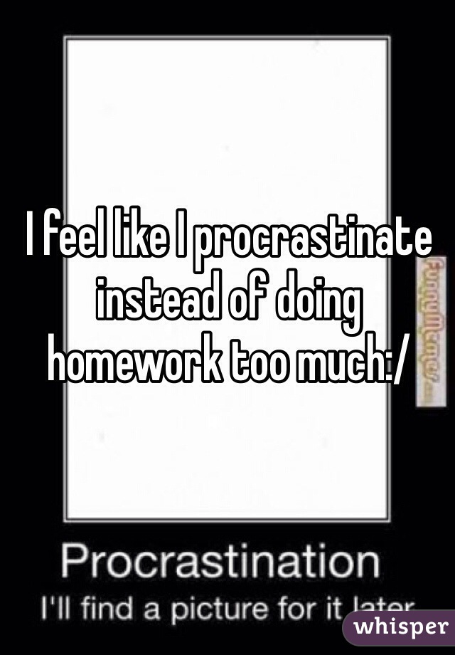 I feel like I procrastinate instead of doing homework too much:/