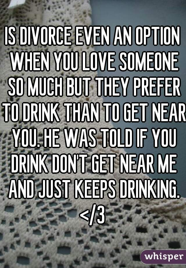 IS DIVORCE EVEN AN OPTION WHEN YOU LOVE SOMEONE SO MUCH BUT THEY PREFER TO DRINK THAN TO GET NEAR YOU. HE WAS TOLD IF YOU DRINK DON'T GET NEAR ME AND JUST KEEPS DRINKING. </3