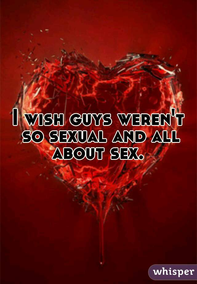 I wish guys weren't so sexual and all about sex.