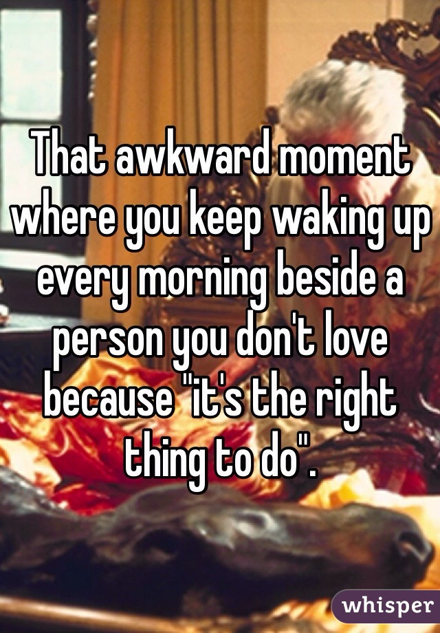 "That awkward moment where you keep waking up every morning beside a person you don't love because ""it's the right thing to do""."