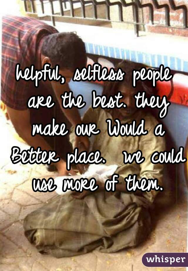 helpful, selfless people are the best. they make our Would a Better place.  we could use more of them.