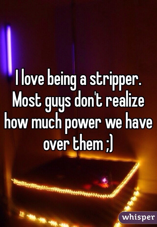 I love being a stripper. Most guys don't realize how much power we have over them ;)