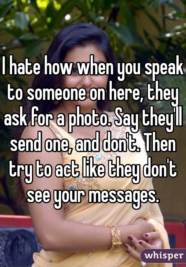 I hate how when you speak to someone on here, they ask for a photo. Say they'll send one, and don't. Then try to act like they don't see your messages.
