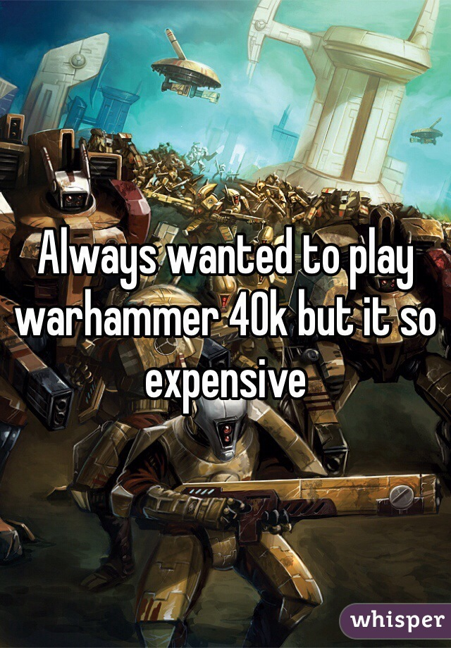 Always wanted to play warhammer 40k but it so expensive