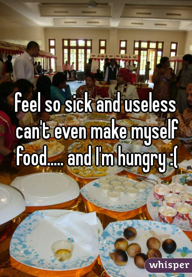 feel so sick and useless can't even make myself food..... and I'm hungry :(