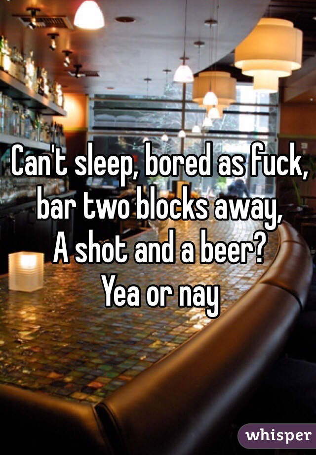 Can't sleep, bored as fuck, bar two blocks away, A shot and a beer? Yea or nay