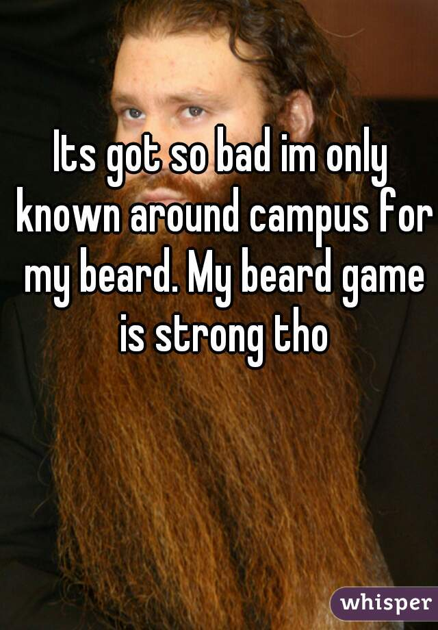 Its got so bad im only known around campus for my beard. My beard game is strong tho