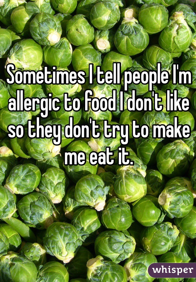 Sometimes I tell people I'm allergic to food I don't like so they don't try to make me eat it.