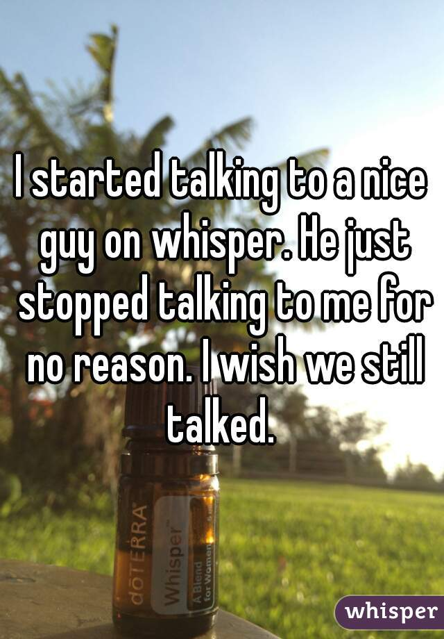 I started talking to a nice guy on whisper. He just stopped talking to me for no reason. I wish we still talked.