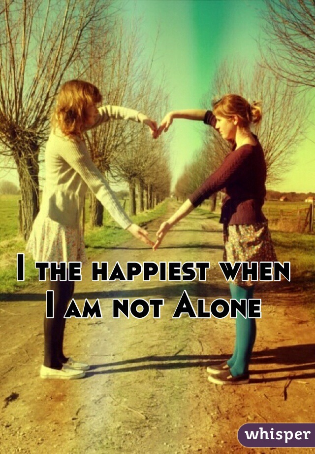I the happiest when  I am not Alone