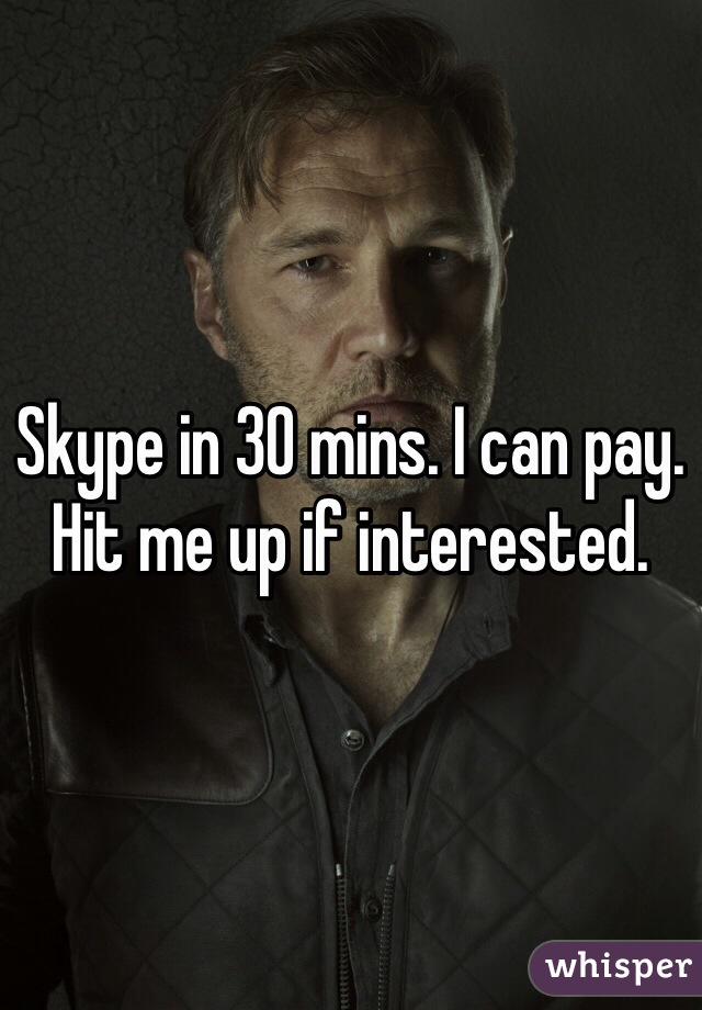 Skype in 30 mins. I can pay. Hit me up if interested.