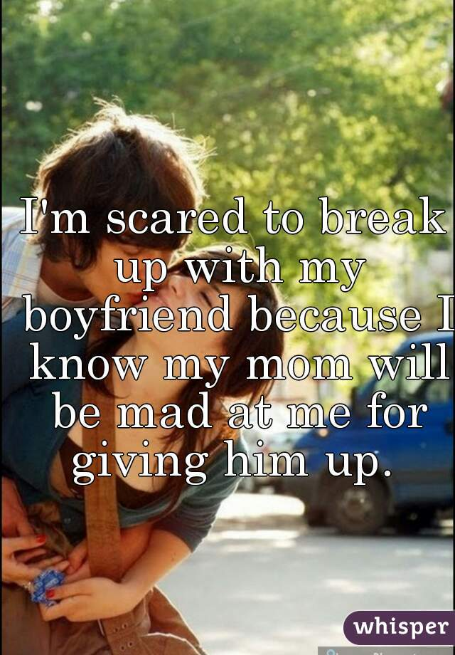 I'm scared to break up with my boyfriend because I know my mom will be mad at me for giving him up.