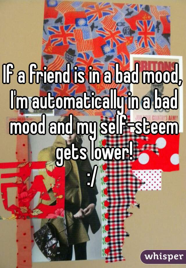 If a friend is in a bad mood, I'm automatically in a bad mood and my self-steem gets lower! :/