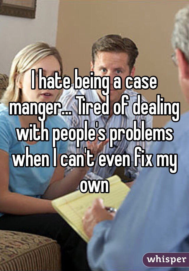 I hate being a case manger... Tired of dealing with people's problems when I can't even fix my own