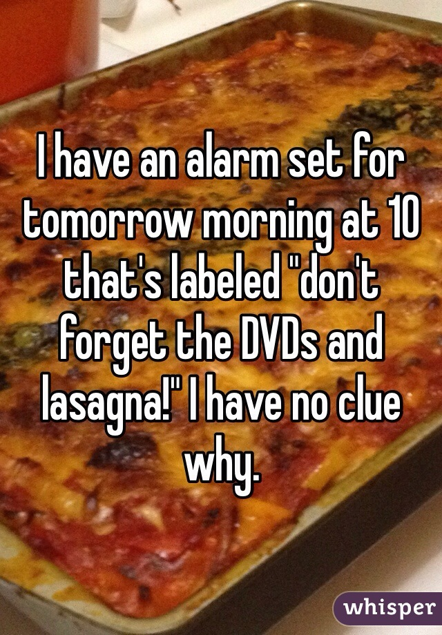 """I have an alarm set for tomorrow morning at 10 that's labeled """"don't forget the DVDs and lasagna!"""" I have no clue why."""
