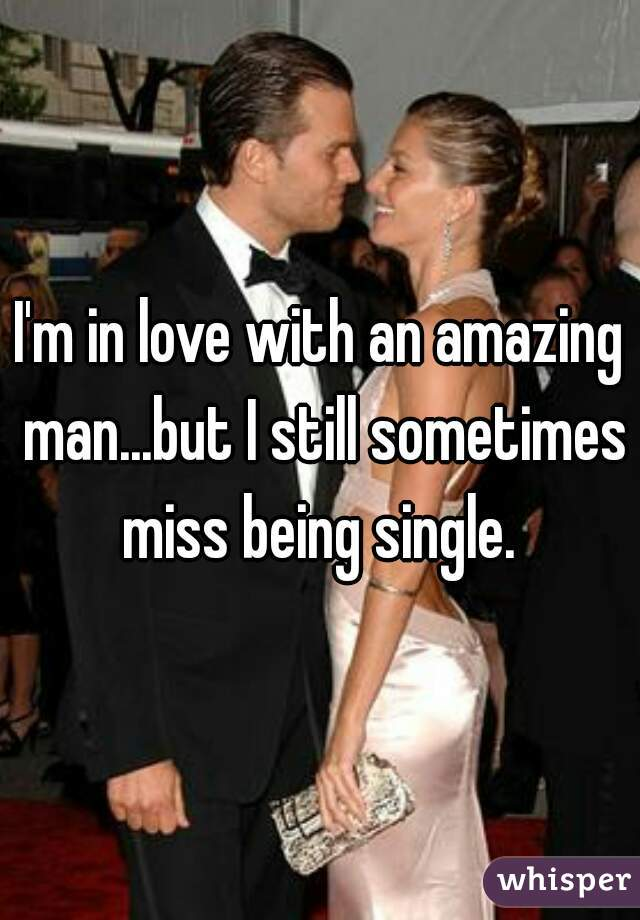 I'm in love with an amazing man...but I still sometimes miss being single.